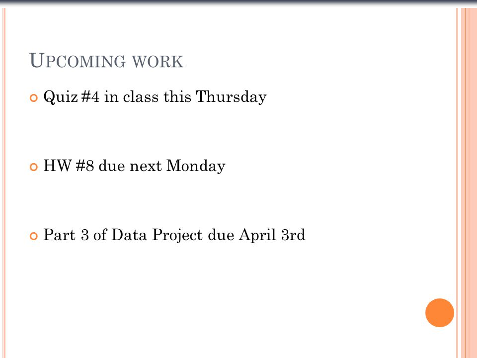 U PCOMING WORK Quiz #4 in class this Thursday HW #8 due next Monday Part 3 of Data Project due April 3rd