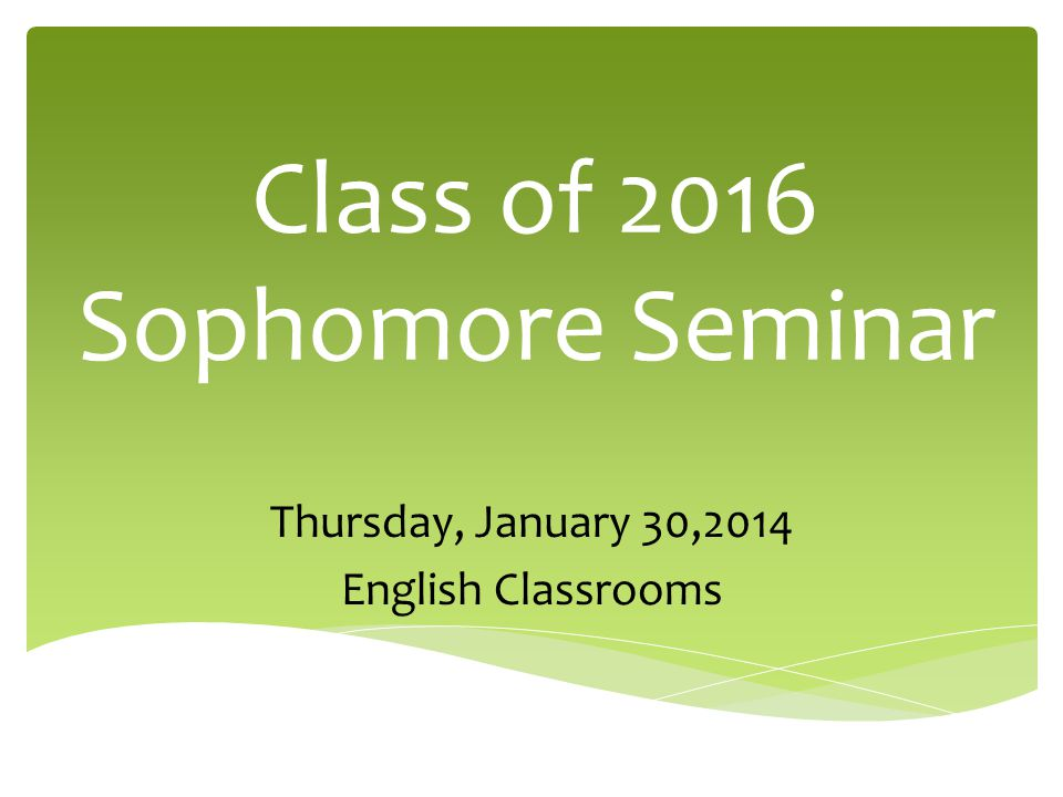 Class of 2016 Sophomore Seminar Thursday, January 30,2014 English Classrooms