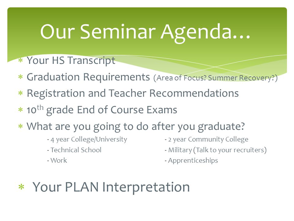  Your HS Transcript  Graduation Requirements (Area of Focus? Summer Recovery?)  Registration and Teacher Recommendations  10 th grade End of Cours