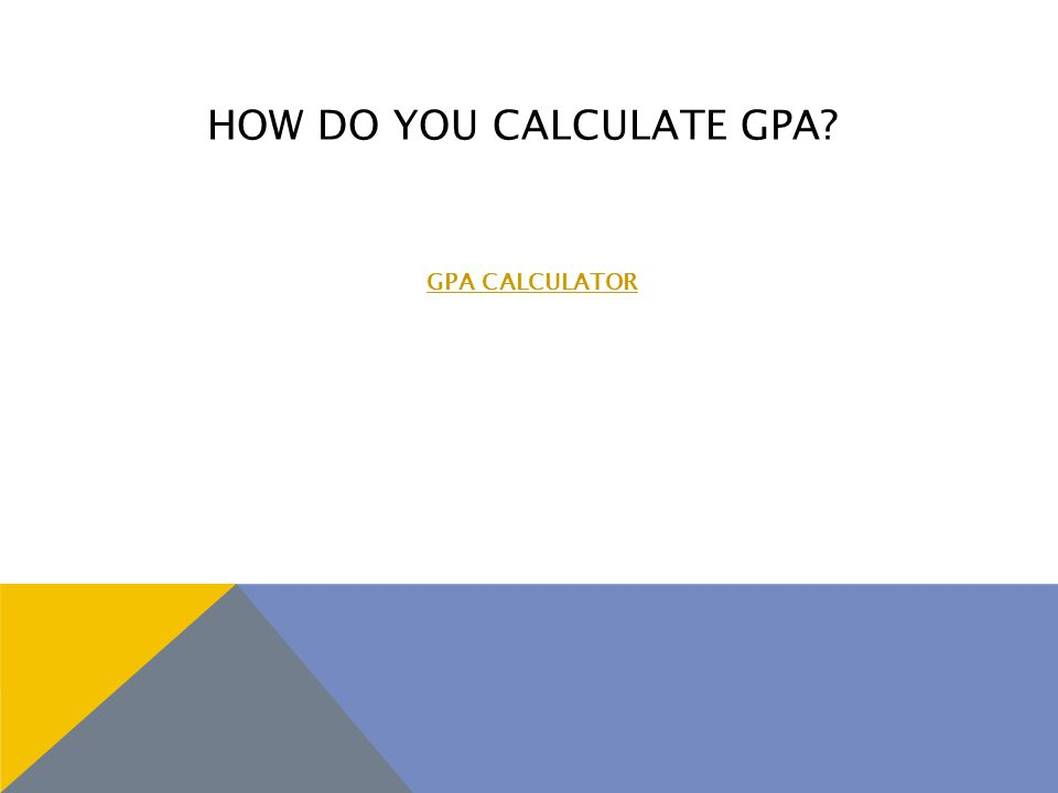 HOW DO YOU CALCULATE GPA? GPA CALCULATOR