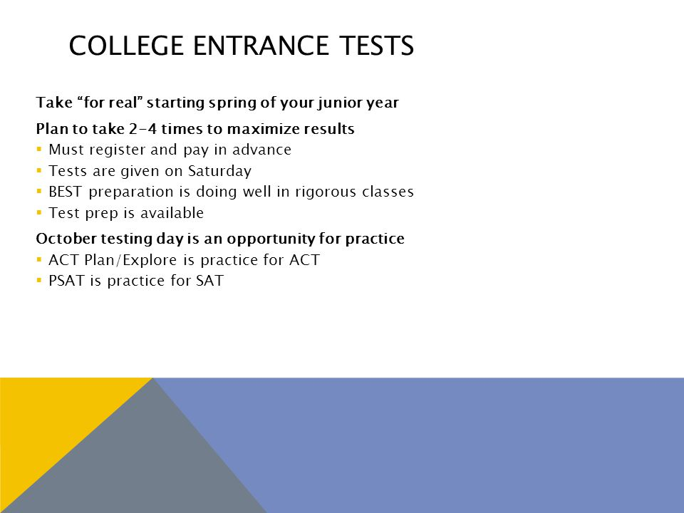 COLLEGE ENTRANCE TESTS Take for real starting spring of your junior year Plan to take 2-4 times to maximize results  Must register and pay in advance  Tests are given on Saturday  BEST preparation is doing well in rigorous classes  Test prep is available October testing day is an opportunity for practice  ACT Plan/Explore is practice for ACT  PSAT is practice for SAT