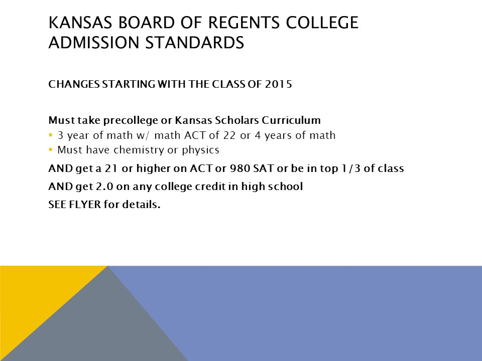 KANSAS BOARD OF REGENTS COLLEGE ADMISSION STANDARDS CHANGES STARTING WITH THE CLASS OF 2015 Must take precollege or Kansas Scholars Curriculum  3 year of math w/ math ACT of 22 or 4 years of math  Must have chemistry or physics AND get a 21 or higher on ACT or 980 SAT or be in top 1/3 of class AND get 2.0 on any college credit in high school SEE FLYER for details.