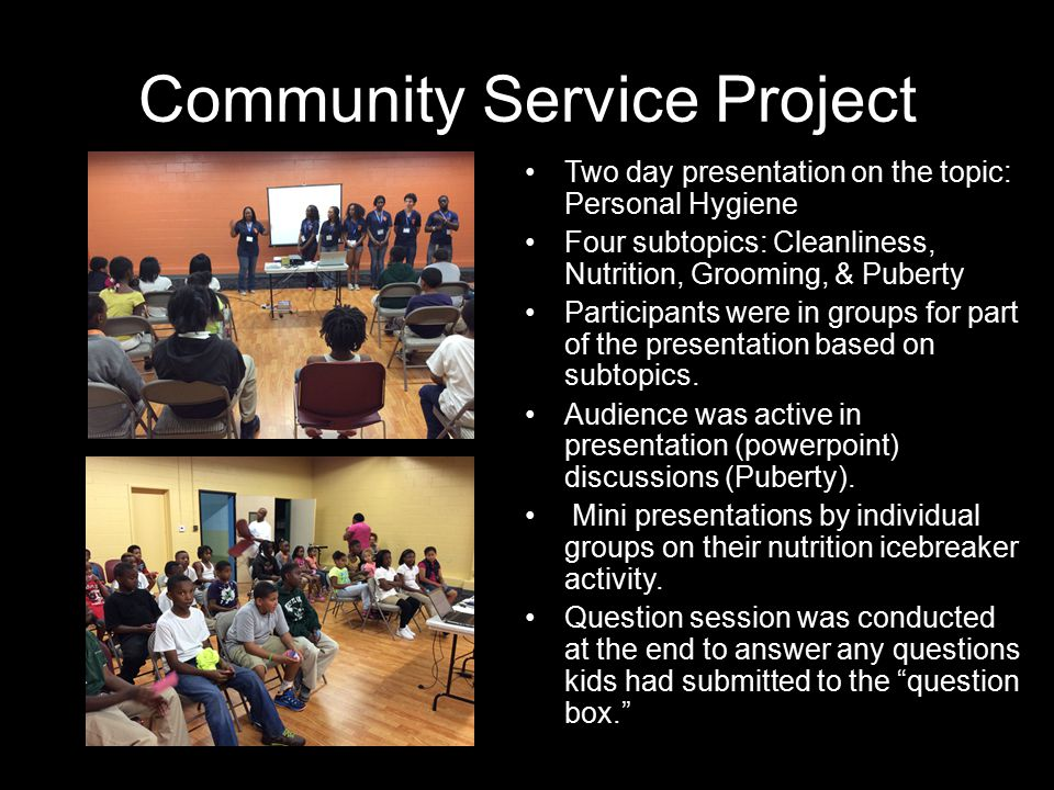 Community Service Project Two day presentation on the topic: Personal Hygiene Four subtopics: Cleanliness, Nutrition, Grooming, & Puberty Participants were in groups for part of the presentation based on subtopics.