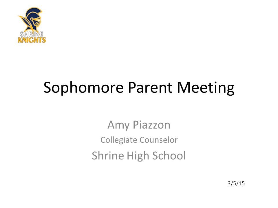 Sophomore Parent Meeting Amy Piazzon Collegiate Counselor Shrine High School 3/5/15