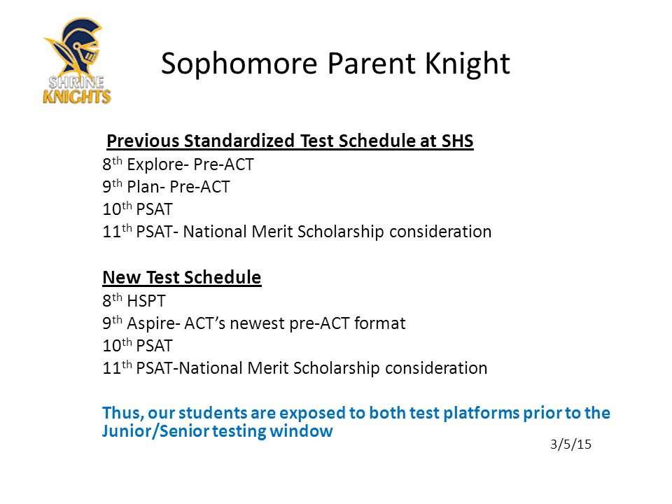 Previous Standardized Test Schedule at SHS 8 th Explore- Pre-ACT 9 th Plan- Pre-ACT 10 th PSAT 11 th PSAT- National Merit Scholarship consideration New Test Schedule 8 th HSPT 9 th Aspire- ACT's newest pre-ACT format 10 th PSAT 11 th PSAT-National Merit Scholarship consideration Thus, our students are exposed to both test platforms prior to the Junior/Senior testing window 3/5/15 Sophomore Parent Knight