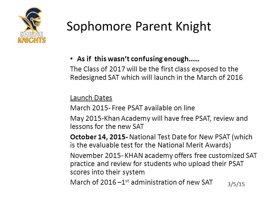 As if this wasn't confusing enough…… The Class of 2017 will be the first class exposed to the Redesigned SAT which will launch in the March of 2016 Launch Dates March 2015- Free PSAT available on line May 2015-Khan Academy will have free PSAT, review and lessons for the new SAT October 14, 2015- National Test Date for New PSAT (which is the evaluable test for the National Merit Awards) November 2015- KHAN academy offers free customized SAT practice and review for students who upload their PSAT scores into their system March of 2016 –1 st administration of new SAT 3/5/15 Sophomore Parent Knight