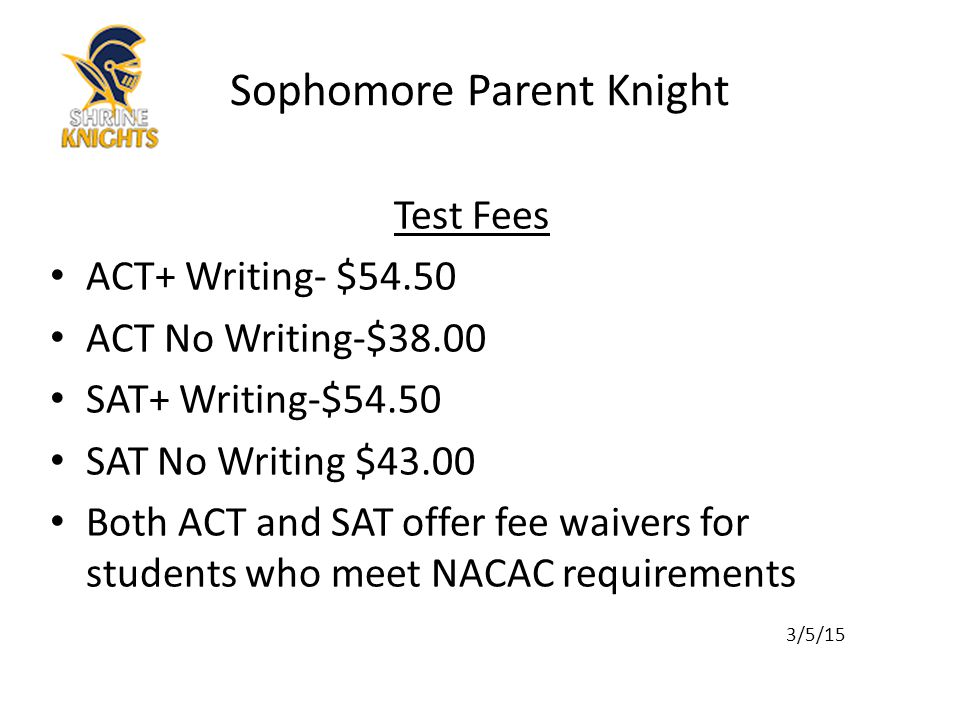 Test Fees ACT+ Writing- $54.50 ACT No Writing-$38.00 SAT+ Writing-$54.50 SAT No Writing $43.00 Both ACT and SAT offer fee waivers for students who meet NACAC requirements 3/5/15 Sophomore Parent Knight