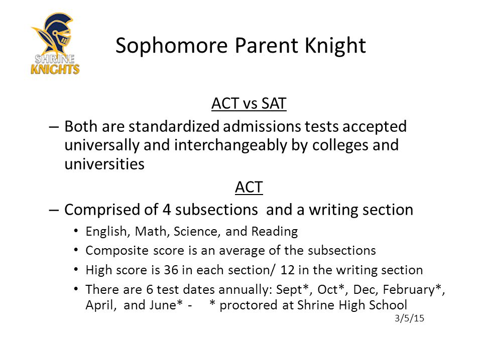ACT vs SAT – Both are standardized admissions tests accepted universally and interchangeably by colleges and universities ACT – Comprised of 4 subsections and a writing section English, Math, Science, and Reading Composite score is an average of the subsections High score is 36 in each section/ 12 in the writing section There are 6 test dates annually: Sept*, Oct*, Dec, February*, April, and June* - * proctored at Shrine High School 3/5/15 Sophomore Parent Knight