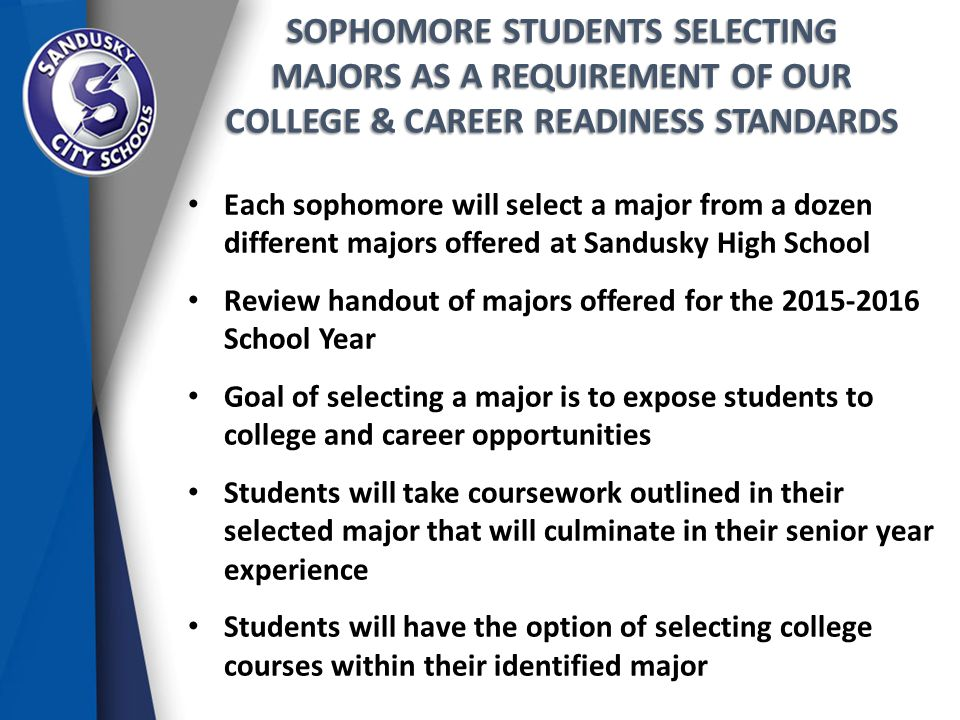 SOPHOMORE STUDENTS SELECTING MAJORS AS A REQUIREMENT OF OUR COLLEGE & CAREER READINESS STANDARDS Each sophomore will select a major from a dozen different majors offered at Sandusky High School Review handout of majors offered for the 2015-2016 School Year Goal of selecting a major is to expose students to college and career opportunities Students will take coursework outlined in their selected major that will culminate in their senior year experience Students will have the option of selecting college courses within their identified major