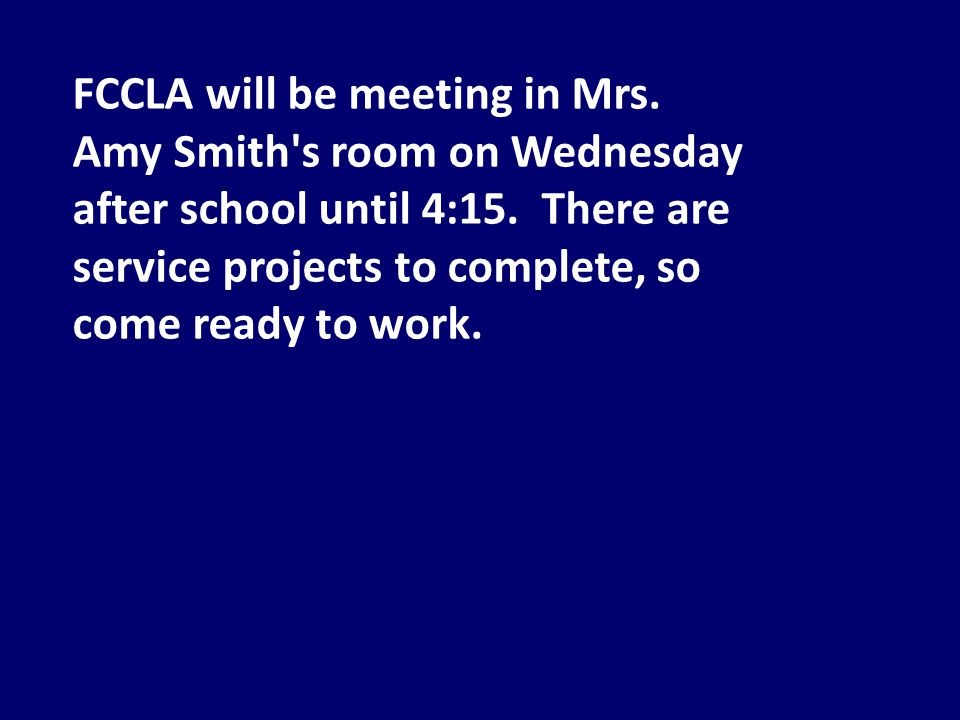 FCCLA will be meeting in Mrs. Amy Smith s room on Wednesday after school until 4:15.
