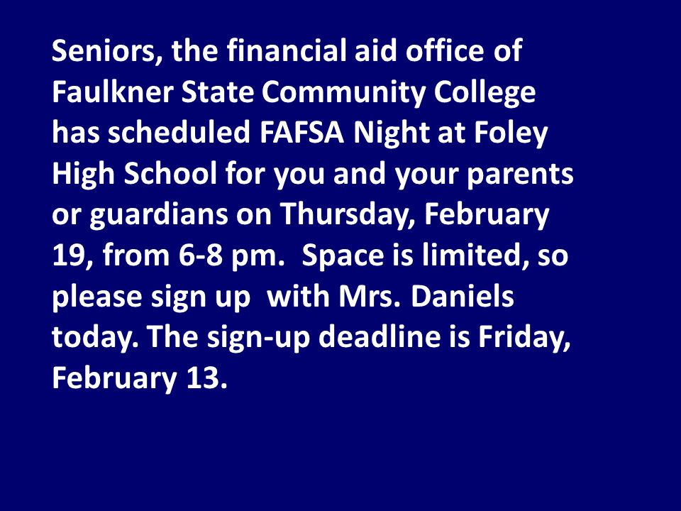 Seniors, the financial aid office of Faulkner State Community College has scheduled FAFSA Night at Foley High School for you and your parents or guardians on Thursday, February 19, from 6-8 pm.