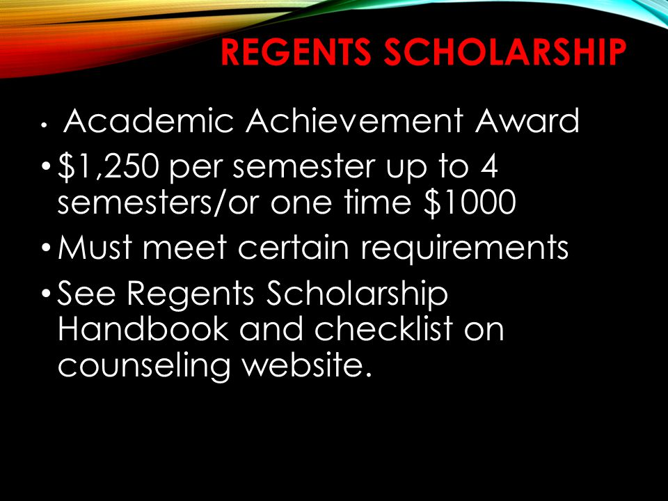 REGENTS SCHOLARSHIP Academic Achievement Award $1,250 per semester up to 4 semesters/or one time $1000 Must meet certain requirements See Regents Scholarship Handbook and checklist on counseling website.