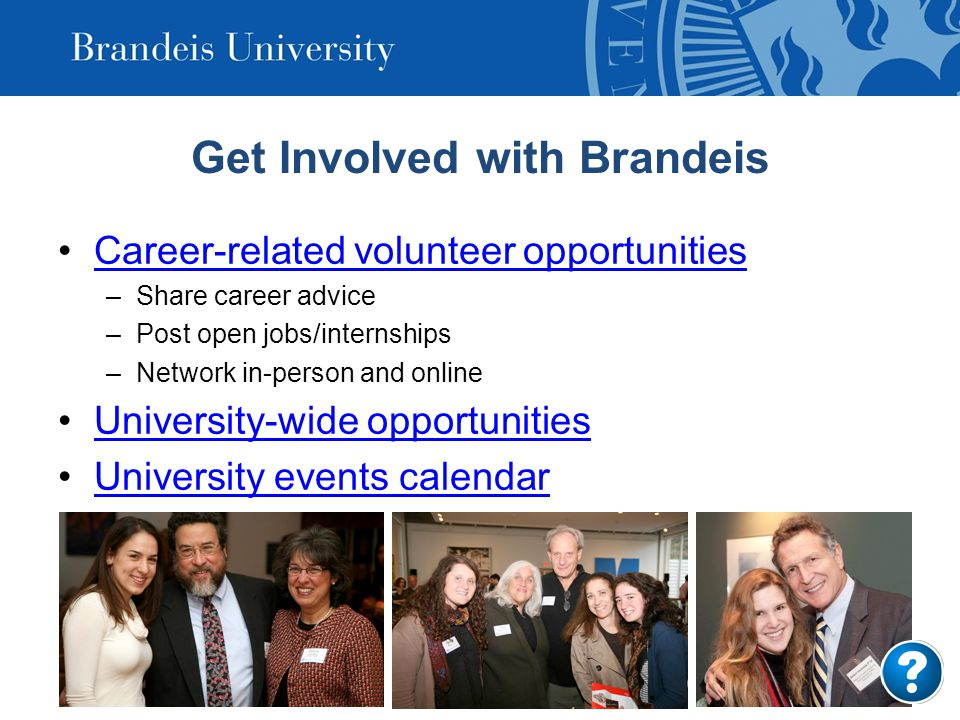 Get Involved with Brandeis Career-related volunteer opportunities –Share career advice –Post open jobs/internships –Network in-person and online University-wide opportunities University events calendar