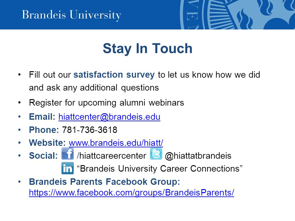 Stay In Touch Fill out our satisfaction survey to let us know how we did and ask any additional questions Register for upcoming alumni webinars Email: hiattcenter@brandeis.eduhiattcenter@brandeis.edu Phone: 781-736-3618 Website: www.brandeis.edu/hiatt/www.brandeis.edu/hiatt/ Social: /hiattcareercenter @hiattatbrandeis Brandeis University Career Connections Brandeis Parents Facebook Group: https://www.facebook.com/groups/BrandeisParents/ https://www.facebook.com/groups/BrandeisParents/
