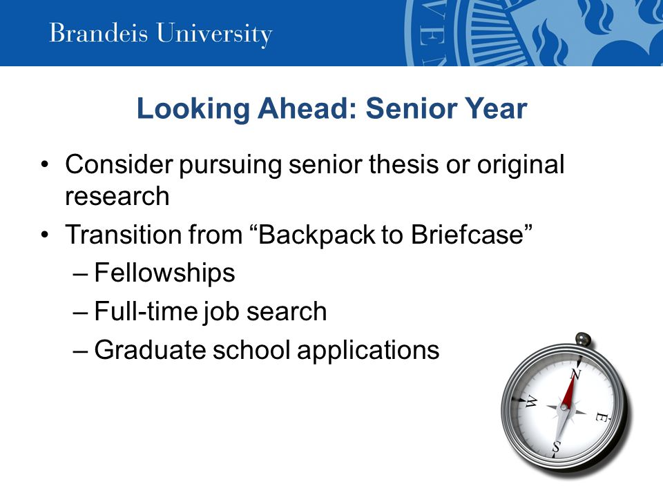 Consider pursuing senior thesis or original research Transition from Backpack to Briefcase –Fellowships –Full-time job search –Graduate school applications Looking Ahead: Senior Year