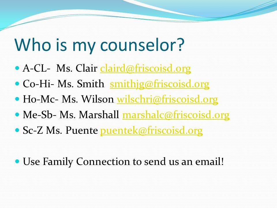 Who is my counselor. A-CL- Ms. Clair claird@friscoisd.orgclaird@friscoisd.org Co-Hi- Ms.