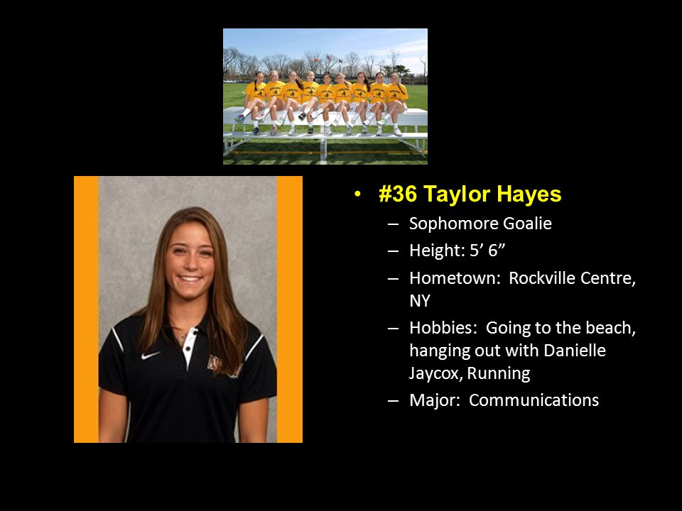 #36 Taylor Hayes – Sophomore Goalie – Height: 5' 6 – Hometown: Rockville Centre, NY – Hobbies: Going to the beach, hanging out with Danielle Jaycox, Running – Major: Communications