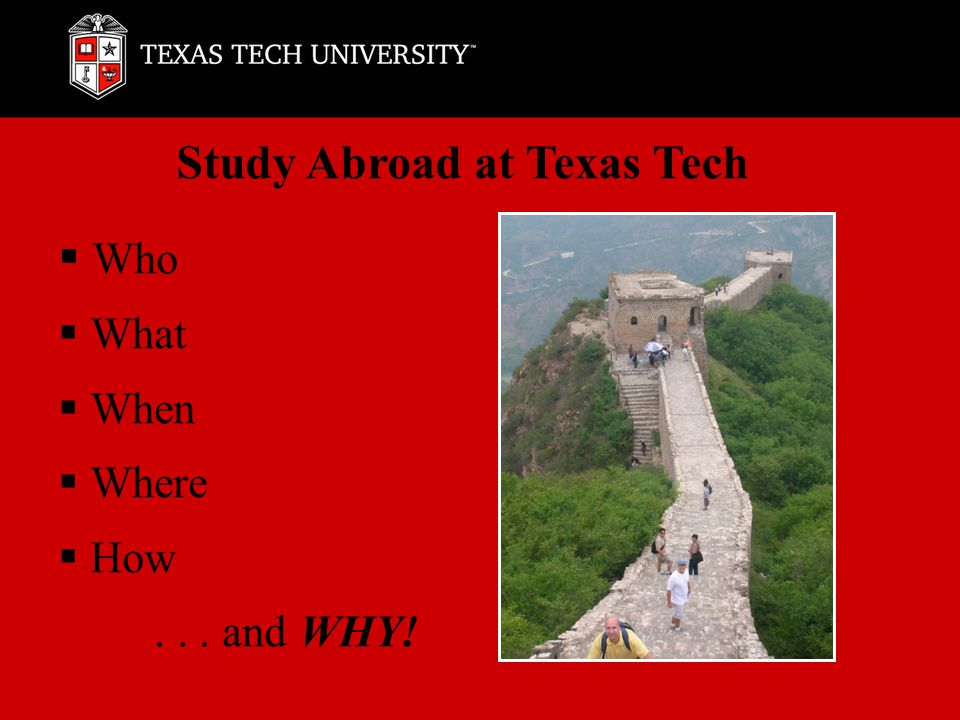  Who  What  When  Where  How... and WHY! Study Abroad at Texas Tech