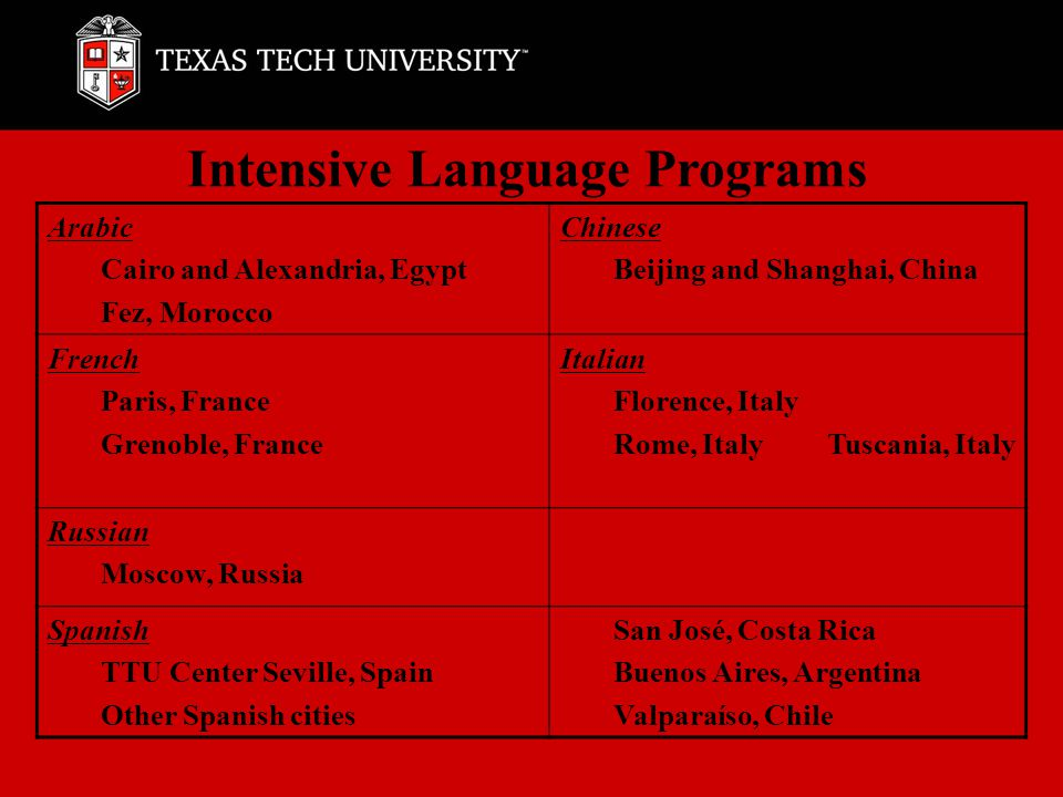Intensive Language Programs Arabic Cairo and Alexandria, Egypt Fez, Morocco Chinese Beijing and Shanghai, China French Paris, France Grenoble, France Italian Florence, Italy Rome, Italy Tuscania, Italy Russian Moscow, Russia Spanish TTU Center Seville, Spain Other Spanish cities San José, Costa Rica Buenos Aires, Argentina Valparaíso, Chile