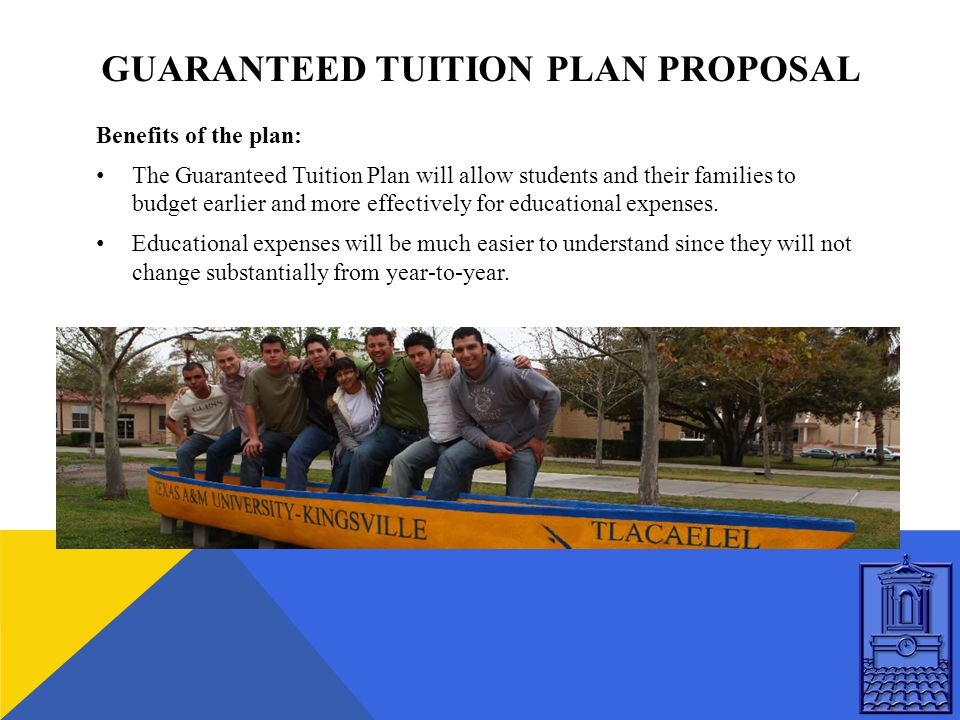 GUARANTEED TUITION PLAN PROPOSAL Benefits of the plan: The Guaranteed Tuition Plan will allow students and their families to budget earlier and more effectively for educational expenses.