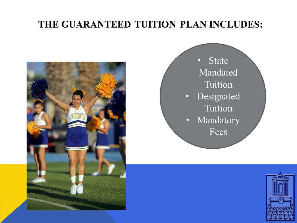 THE GUARANTEED TUITION PLAN INCLUDES: State Mandated Tuition Designated Tuition Mandatory Fees