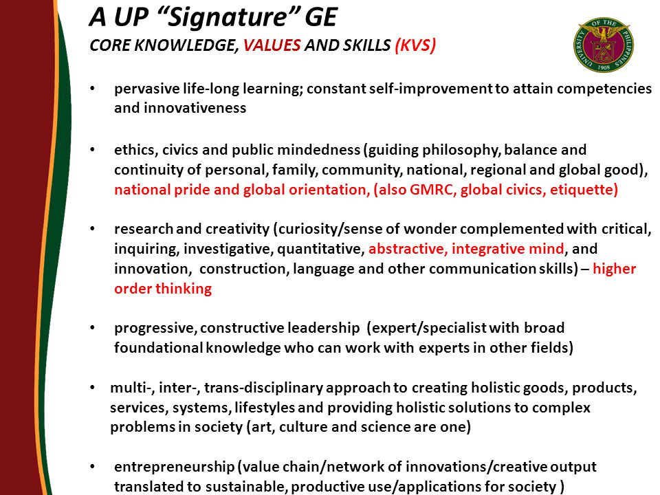 A UP Signature GE CORE KNOWLEDGE, VALUES AND SKILLS (KVS) pervasive life-long learning; constant self-improvement to attain competencies and innovativeness ethics, civics and public mindedness (guiding philosophy, balance and continuity of personal, family, community, national, regional and global good), national pride and global orientation, (also GMRC, global civics, etiquette) research and creativity (curiosity/sense of wonder complemented with critical, inquiring, investigative, quantitative, abstractive, integrative mind, and innovation, construction, language and other communication skills) – higher order thinking progressive, constructive leadership (expert/specialist with broad foundational knowledge who can work with experts in other fields) multi-, inter-, trans-disciplinary approach to creating holistic goods, products, services, systems, lifestyles and providing holistic solutions to complex problems in society (art, culture and science are one) entrepreneurship (value chain/network of innovations/creative output translated to sustainable, productive use/applications for society )
