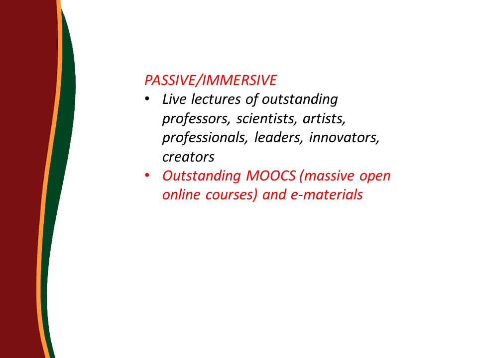 PASSIVE/IMMERSIVE Live lectures of outstanding professors, scientists, artists, professionals, leaders, innovators, creators Outstanding MOOCS (massive open online courses) and e-materials