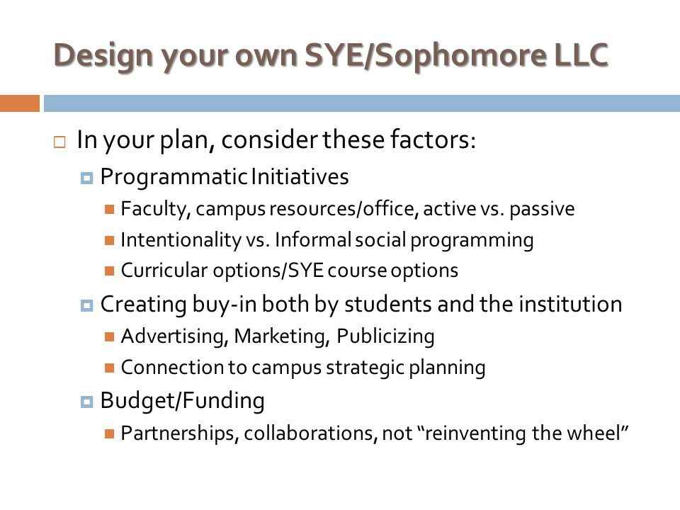 Design your own SYE/Sophomore LLC  In your plan, consider these factors:  Programmatic Initiatives Faculty, campus resources/office, active vs.