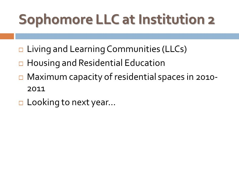 Sophomore LLC at Institution 2  Living and Learning Communities (LLCs)  Housing and Residential Education  Maximum capacity of residential spaces in 2010- 2011  Looking to next year…