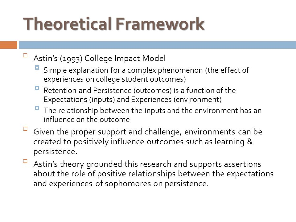 Theoretical Framework  Astin's (1993) College Impact Model  Simple explanation for a complex phenomenon (the effect of experiences on college student outcomes)  Retention and Persistence (outcomes) is a function of the Expectations (inputs) and Experiences (environment)  The relationship between the inputs and the environment has an influence on the outcome  Given the proper support and challenge, environments can be created to positively influence outcomes such as learning & persistence.