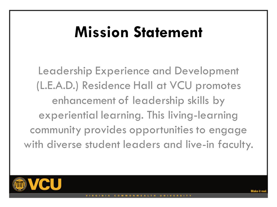 Mission Statement Leadership Experience and Development (L.E.A.D.) Residence Hall at VCU promotes enhancement of leadership skills by experiential learning.