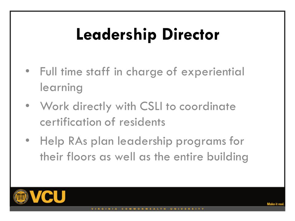 Leadership Director Full time staff in charge of experiential learning Work directly with CSLI to coordinate certification of residents Help RAs plan leadership programs for their floors as well as the entire building