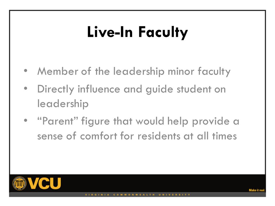 Live-In Faculty Member of the leadership minor faculty Directly influence and guide student on leadership Parent figure that would help provide a sense of comfort for residents at all times