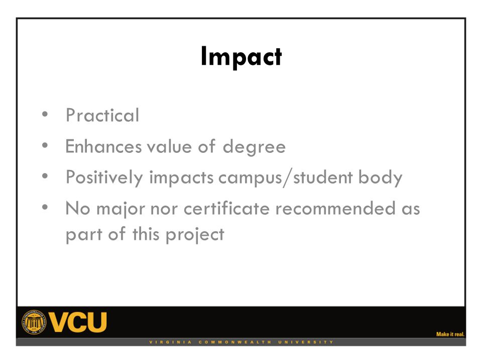 Impact Practical Enhances value of degree Positively impacts campus/student body No major nor certificate recommended as part of this project