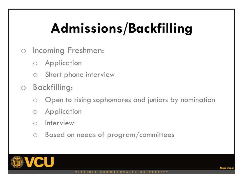 Admissions/Backfilling o Incoming Freshmen: o Application o Short phone interview o Backfilling: o Open to rising sophomores and juniors by nomination o Application o Interview o Based on needs of program/committees