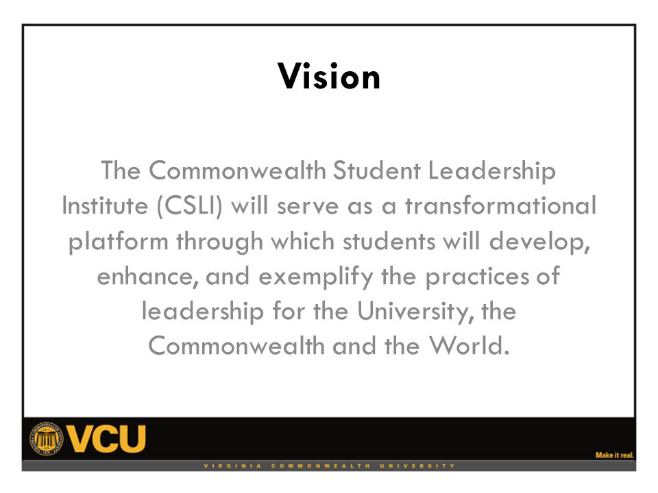 Mission The Commonwealth Student Leadership Institute will bridge leadership development programs from all areas of VCU to provide a more cohesive and comprehensive format from which student leaders will develop and demonstrate leadership.