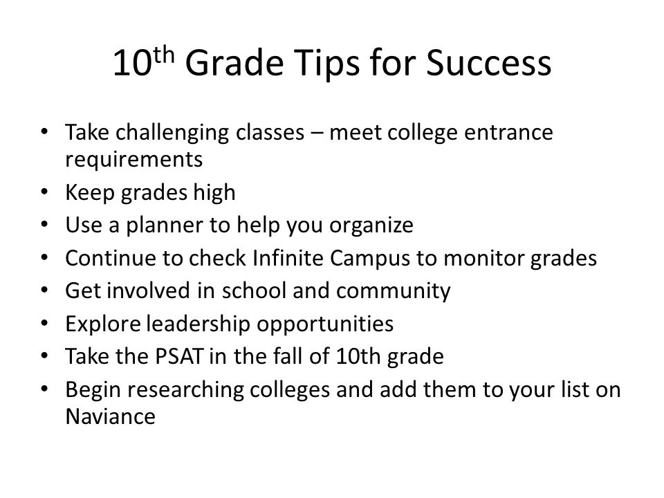 10 th Grade Tips for Success Take challenging classes – meet college entrance requirements Keep grades high Use a planner to help you organize Continue to check Infinite Campus to monitor grades Get involved in school and community Explore leadership opportunities Take the PSAT in the fall of 10th grade Begin researching colleges and add them to your list on Naviance
