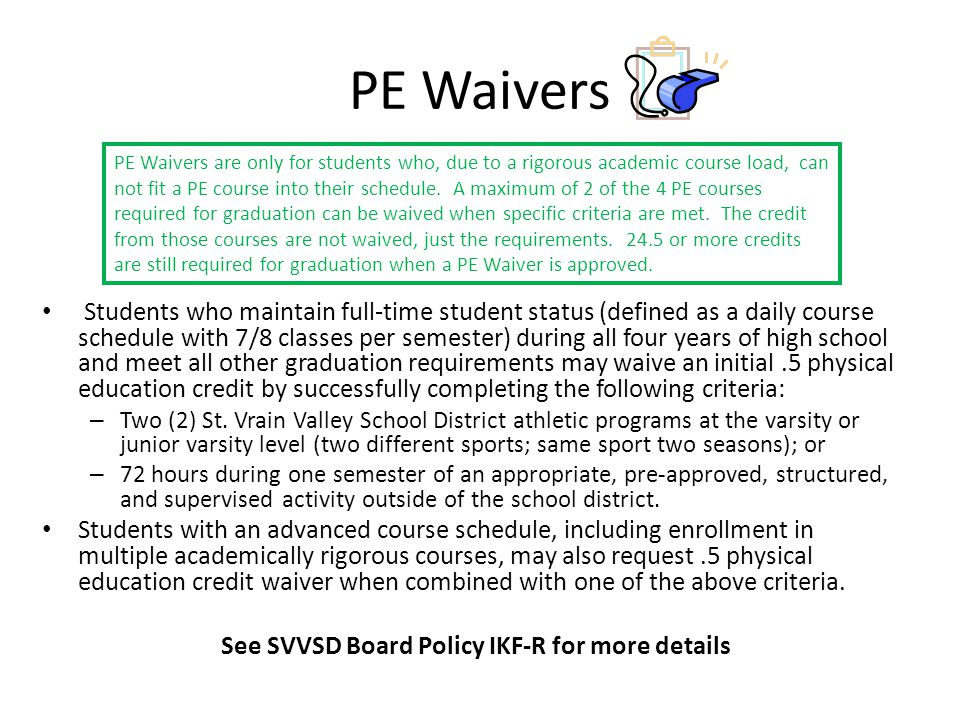 PE Waivers Students who maintain full-time student status (defined as a daily course schedule with 7/8 classes per semester) during all four years of high school and meet all other graduation requirements may waive an initial.5 physical education credit by successfully completing the following criteria: – Two (2) St.