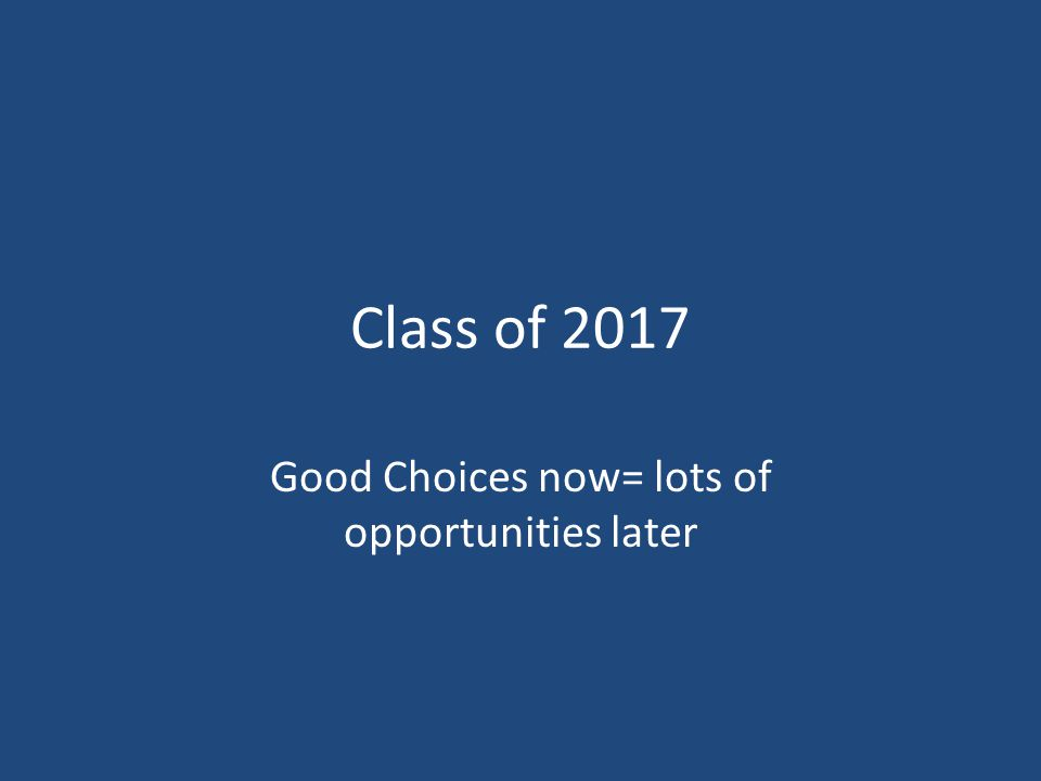 Class of 2017 Good Choices now= lots of opportunities later