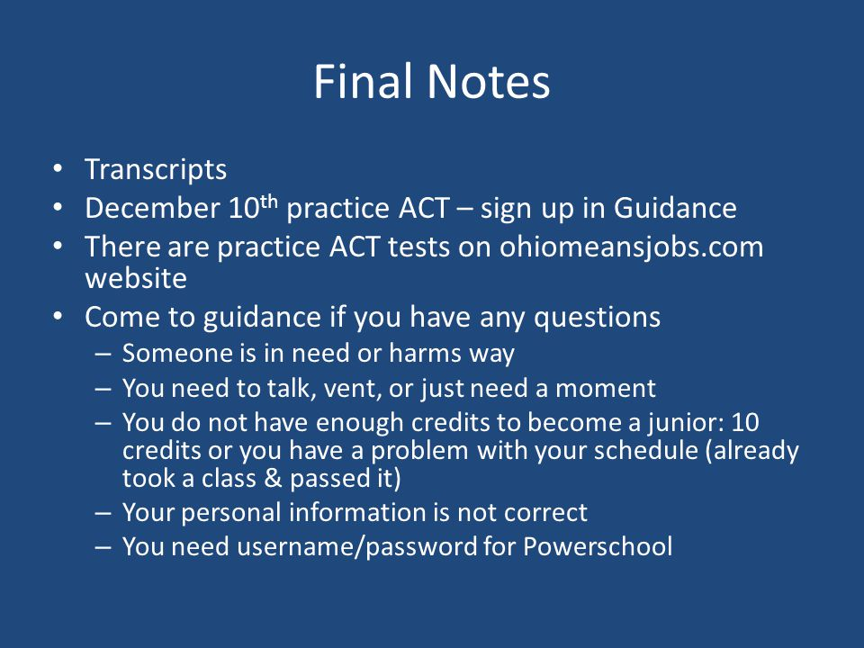 Final Notes Transcripts December 10 th practice ACT – sign up in Guidance There are practice ACT tests on ohiomeansjobs.com website Come to guidance if you have any questions – Someone is in need or harms way – You need to talk, vent, or just need a moment – You do not have enough credits to become a junior: 10 credits or you have a problem with your schedule (already took a class & passed it) – Your personal information is not correct – You need username/password for Powerschool