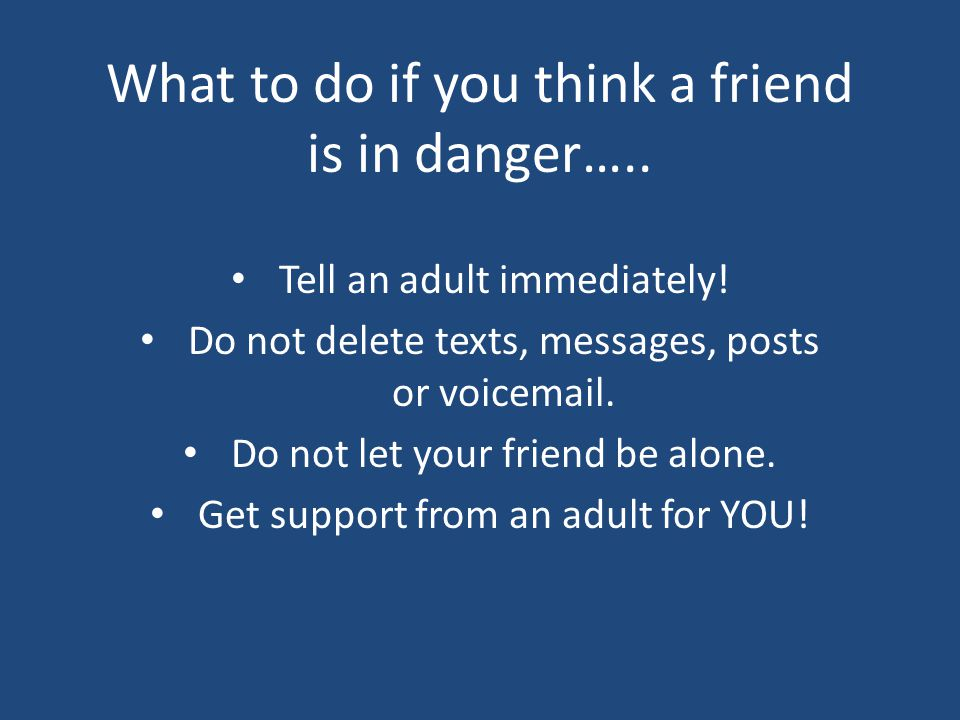 What to do if you think a friend is in danger….. Tell an adult immediately.