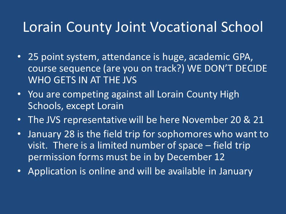 Lorain County Joint Vocational School 25 point system, attendance is huge, academic GPA, course sequence (are you on track ) WE DON'T DECIDE WHO GETS IN AT THE JVS You are competing against all Lorain County High Schools, except Lorain The JVS representative will be here November 20 & 21 January 28 is the field trip for sophomores who want to visit.