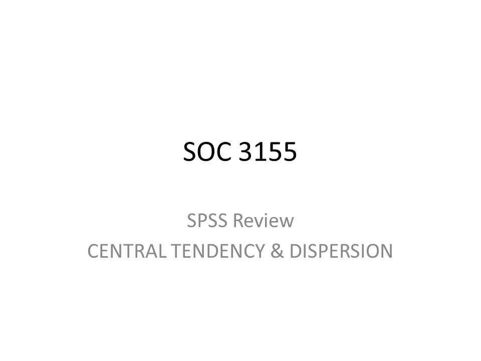 SOC 3155 SPSS Review CENTRAL TENDENCY & DISPERSION