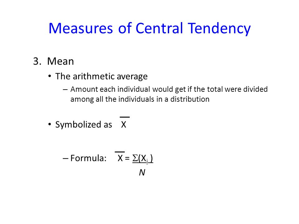Measures of Central Tendency 3. Mean The arithmetic average – Amount each individual would get if the total were divided among all the individuals in