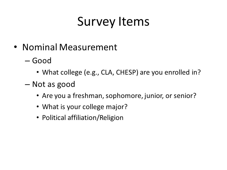 Survey Items Nominal Measurement – Good What college (e.g., CLA, CHESP) are you enrolled in? – Not as good Are you a freshman, sophomore, junior, or s