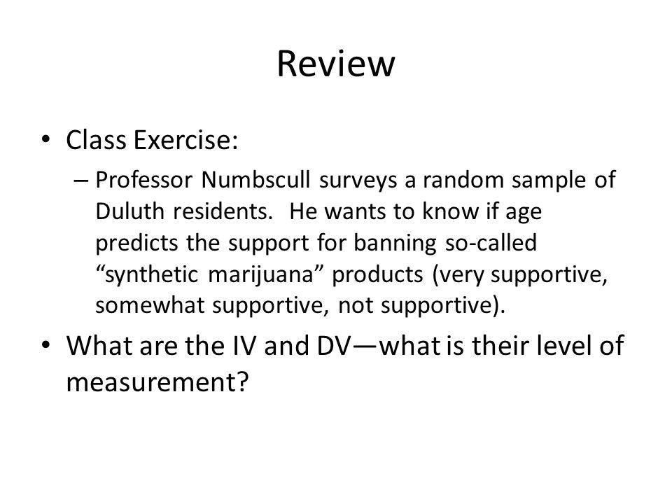 Review Class Exercise: – Professor Numbscull surveys a random sample of Duluth residents. He wants to know if age predicts the support for banning so-