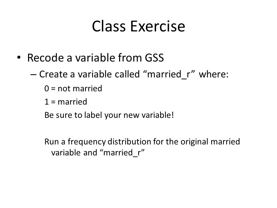 """Class Exercise Recode a variable from GSS – Create a variable called """"married_r"""" where: 0 = not married 1 = married Be sure to label your new variable"""