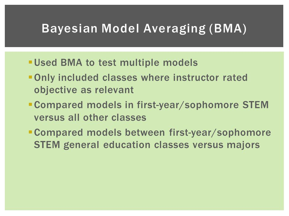  Used BMA to test multiple models  Only included classes where instructor rated objective as relevant  Compared models in first-year/sophomore STEM versus all other classes  Compared models between first-year/sophomore STEM general education classes versus majors Bayesian Model Averaging (BMA)