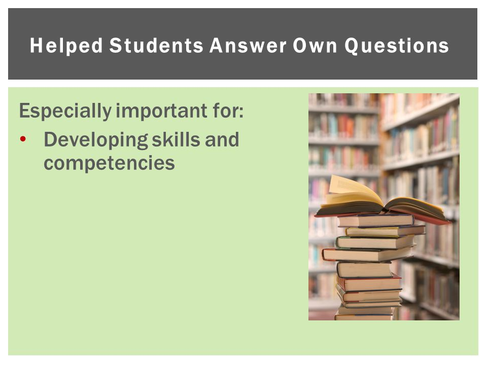 Helped Students Answer Own Questions Especially important for: Developing skills and competencies