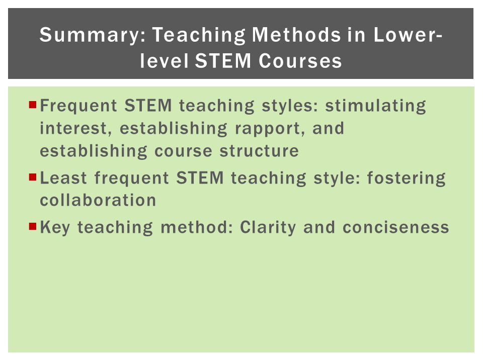  Frequent STEM teaching styles: stimulating interest, establishing rapport, and establishing course structure  Least frequent STEM teaching style: fostering collaboration  Key teaching method: Clarity and conciseness Summary: Teaching Methods in Lower- level STEM Courses